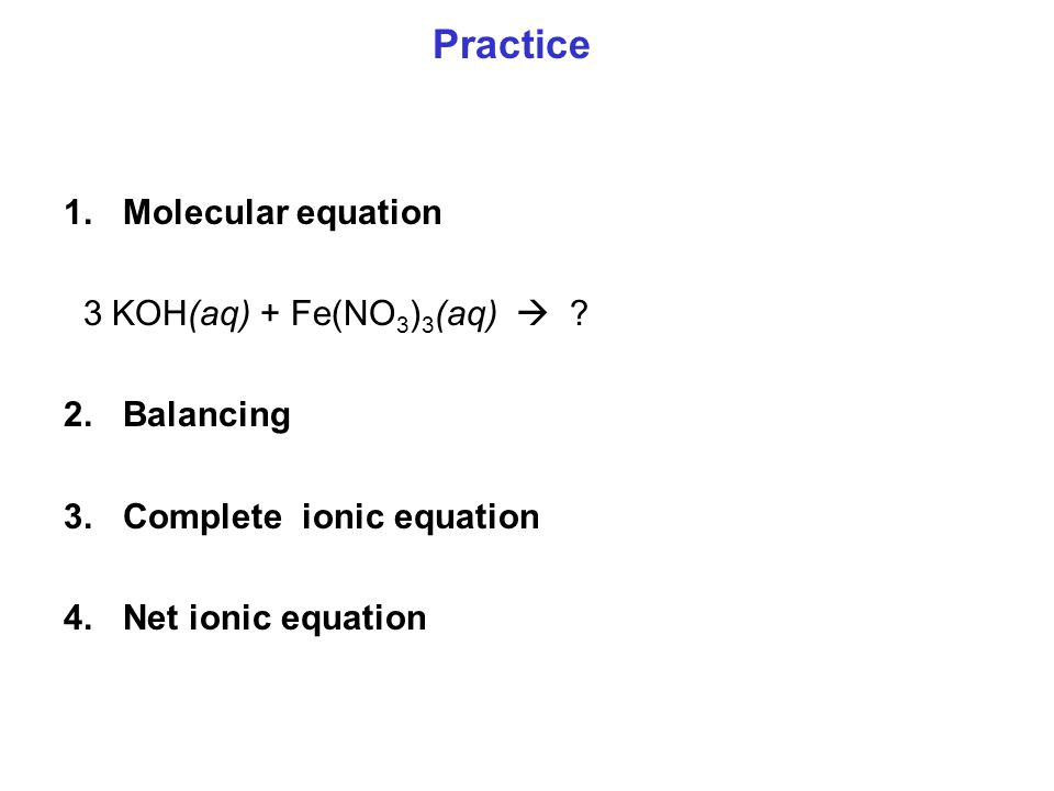 Practice Molecular equation 3 KOH(aq) + Fe(NO3)3(aq)  Balancing