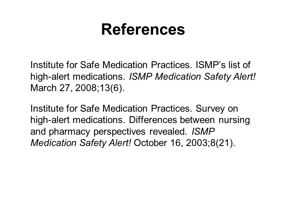 References Institute for Safe Medication Practices. ISMP's list of high-alert medications. ISMP Medication Safety Alert! March 27, 2008;13(6).