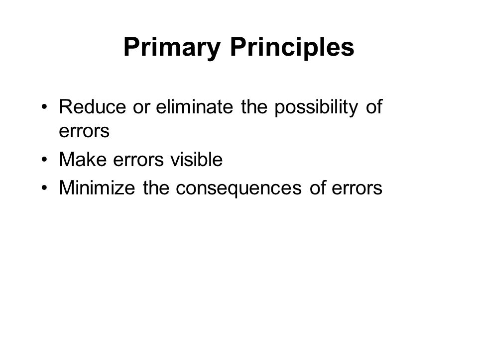 Primary Principles Reduce or eliminate the possibility of errors