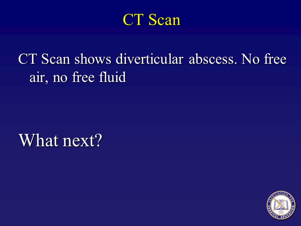 CT Scan CT Scan shows diverticular abscess. No free air, no free fluid What next