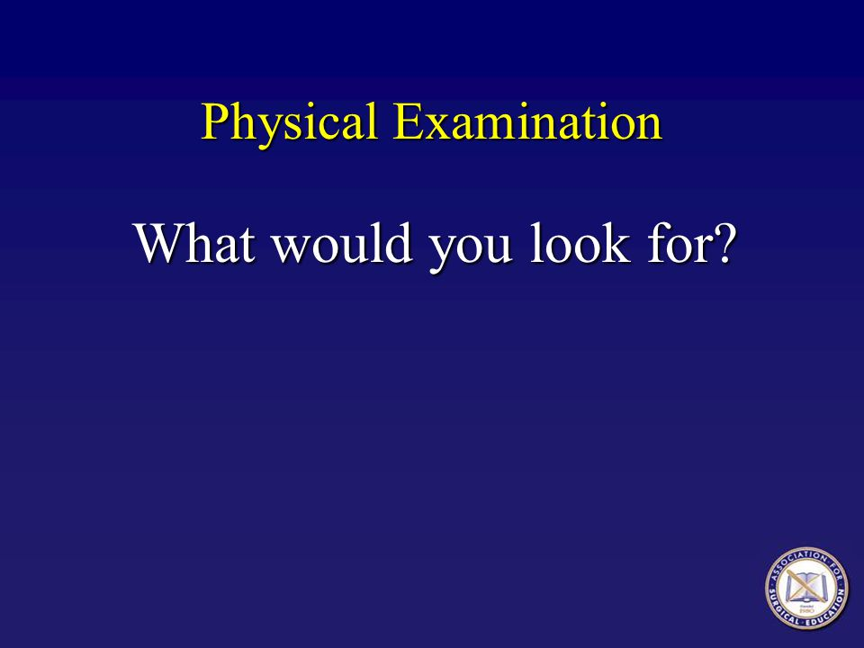 Physical Examination What would you look for