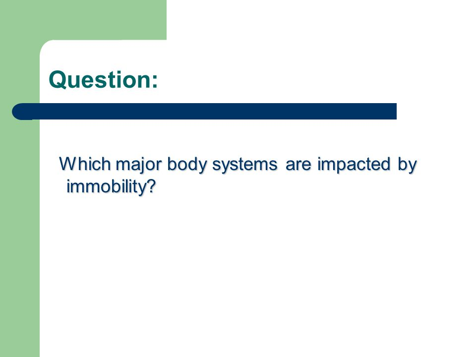 Question: Which major body systems are impacted by immobility