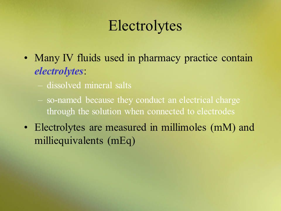 Electrolytes Many IV fluids used in pharmacy practice contain electrolytes: dissolved mineral salts.