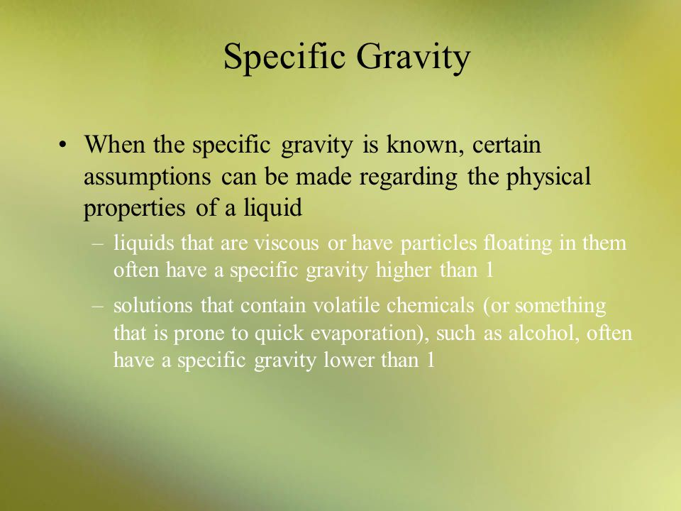 Specific Gravity When the specific gravity is known, certain assumptions can be made regarding the physical properties of a liquid.