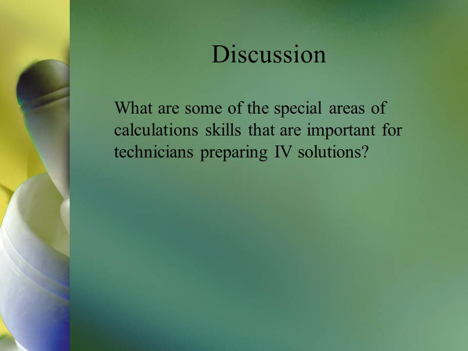 Discussion What are some of the special areas of calculations skills that are important for technicians preparing IV solutions