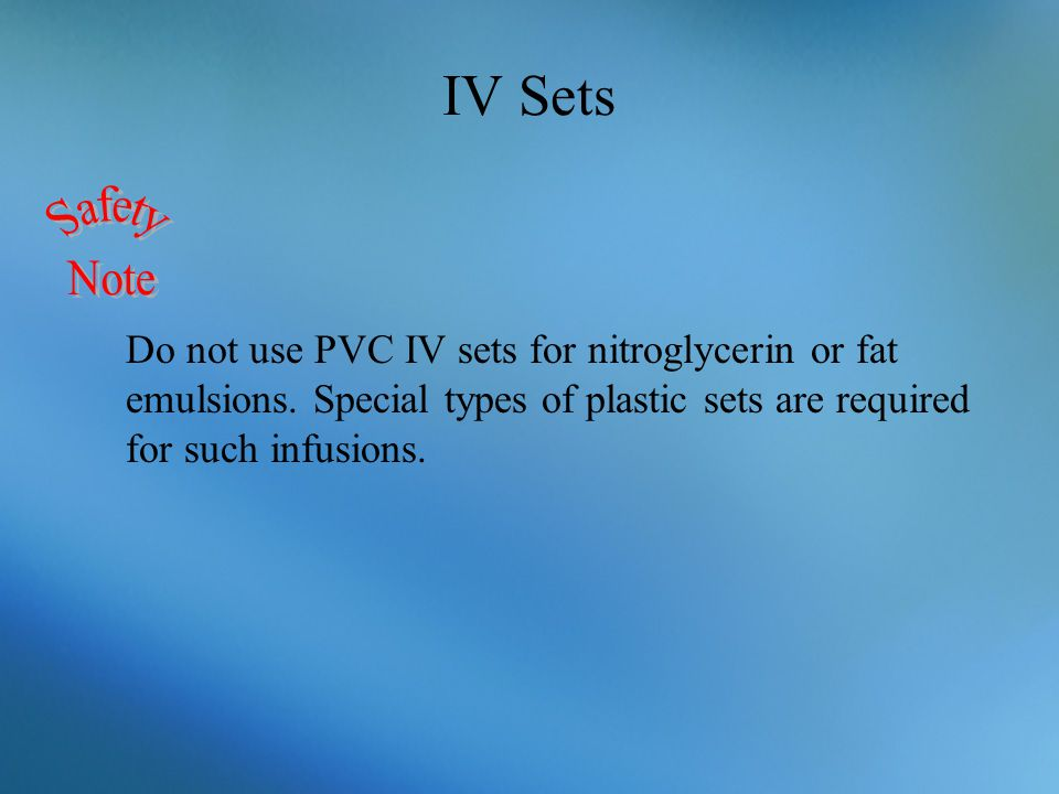 IV Sets Safety. Note. Do not use PVC IV sets for nitroglycerin or fat emulsions.