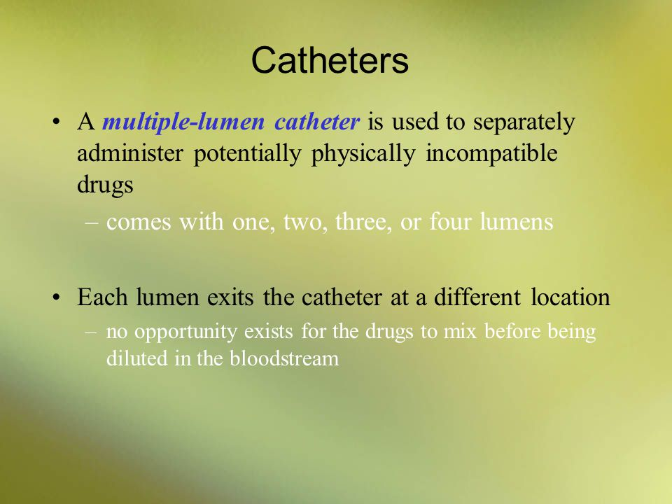 Catheters A multiple-lumen catheter is used to separately administer potentially physically incompatible drugs.