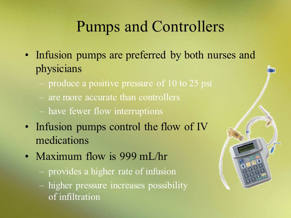 Pumps and Controllers Infusion pumps are preferred by both nurses and physicians. produce a positive pressure of 10 to 25 psi.