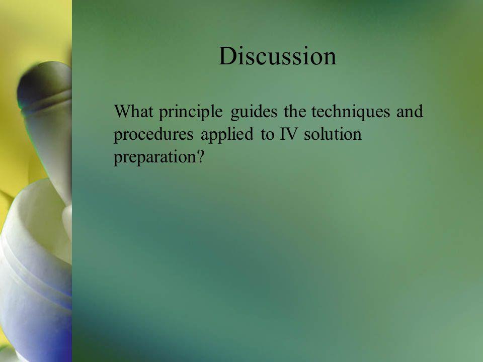 Discussion What principle guides the techniques and procedures applied to IV solution preparation