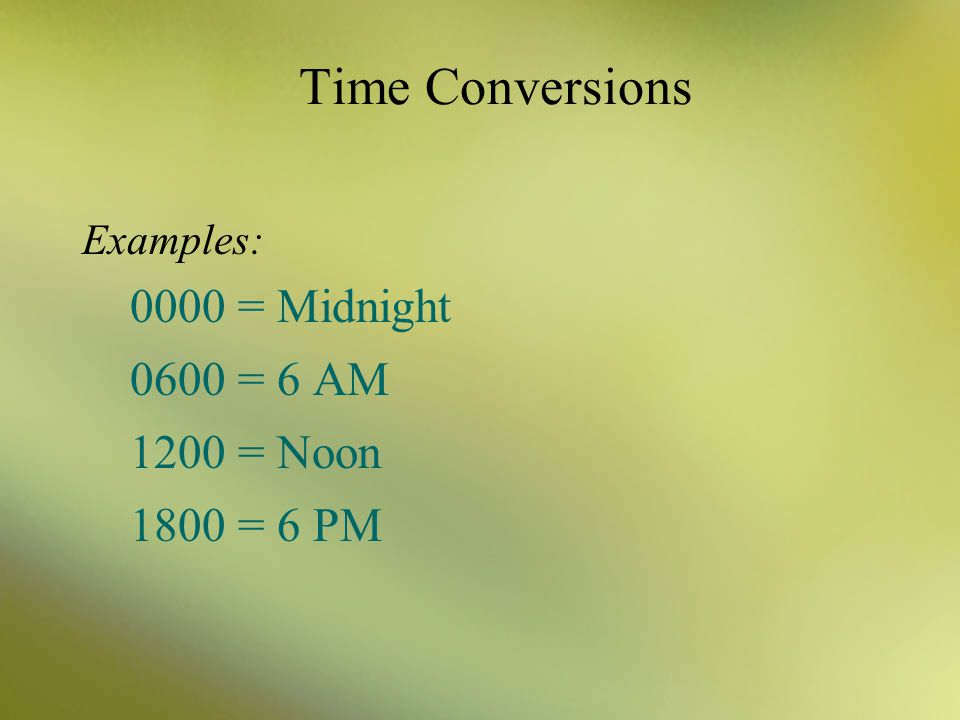 Time Conversions 0000 = Midnight 0600 = 6 AM 1200 = Noon 1800 = 6 PM