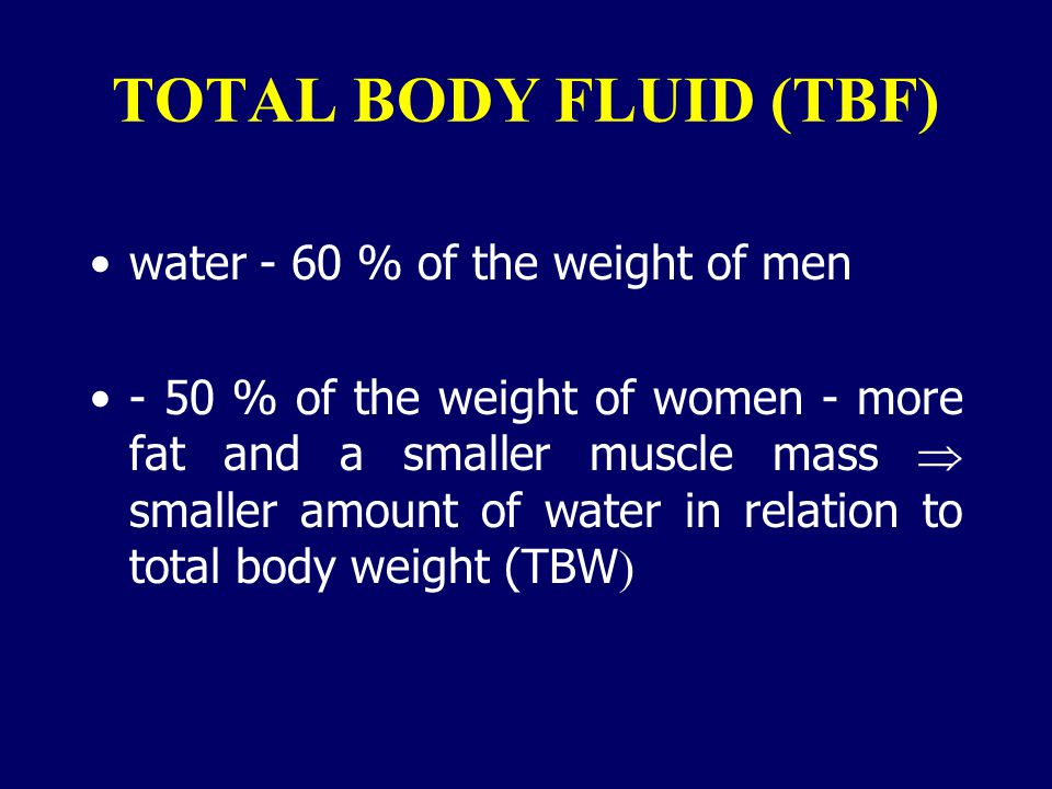 TOTAL BODY FLUID (TBF) water - 60 % of the weight of men
