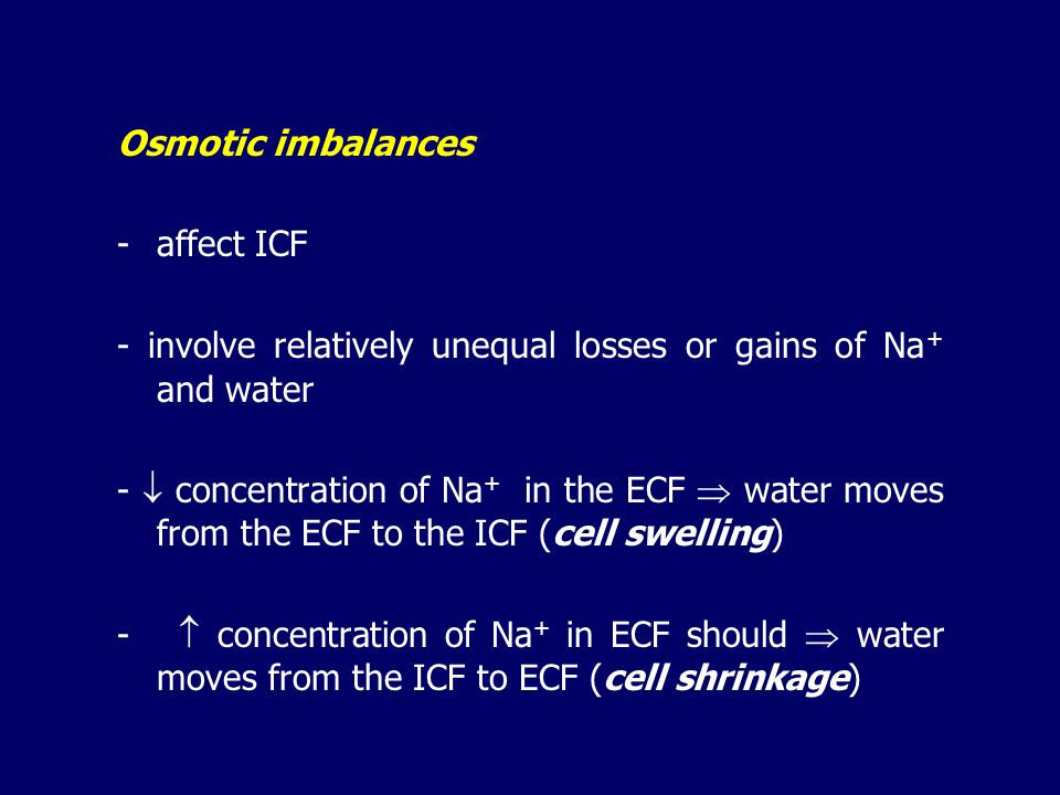 Osmotic imbalances - affect ICF. - involve relatively unequal losses or gains of Na+ and water.
