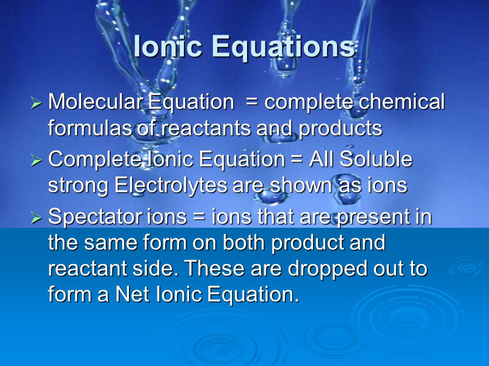 Ionic Equations Molecular Equation = complete chemical formulas of reactants and products.