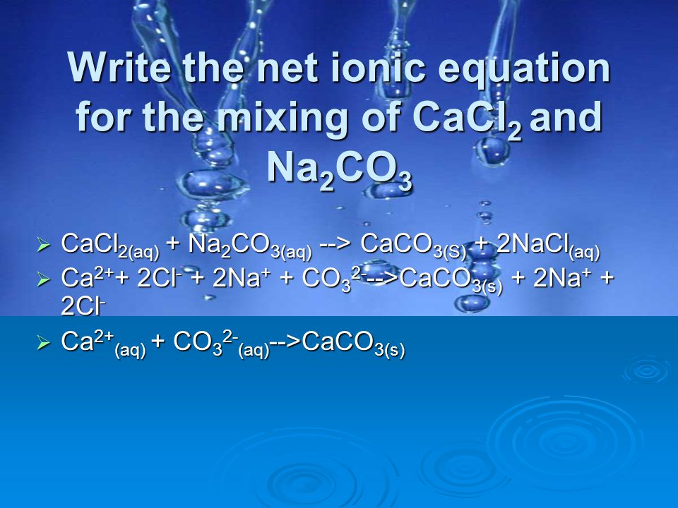 Write the net ionic equation for the mixing of CaCl2 and Na2CO3