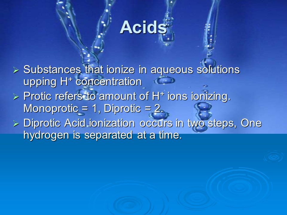 Acids Substances that ionize in aqueous solutions upping H+ concentration.