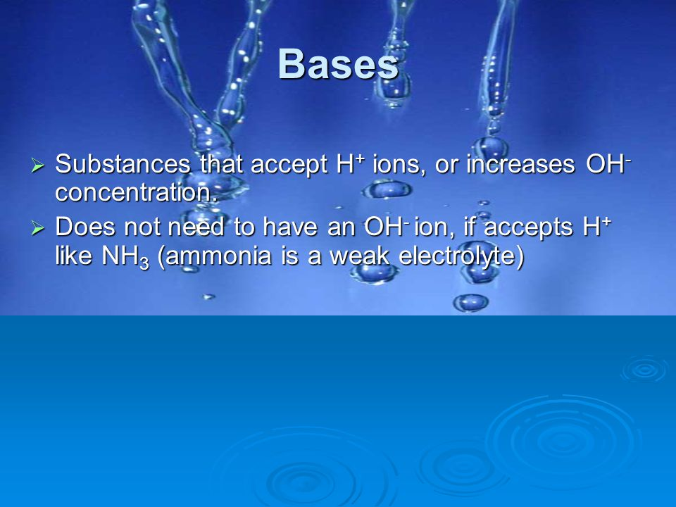 Bases Substances that accept H+ ions, or increases OH- concentration.