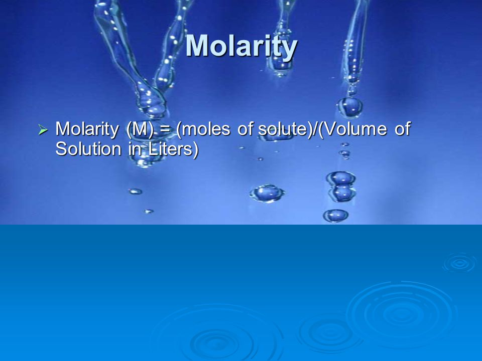 Molarity Molarity (M) = (moles of solute)/(Volume of Solution in Liters)