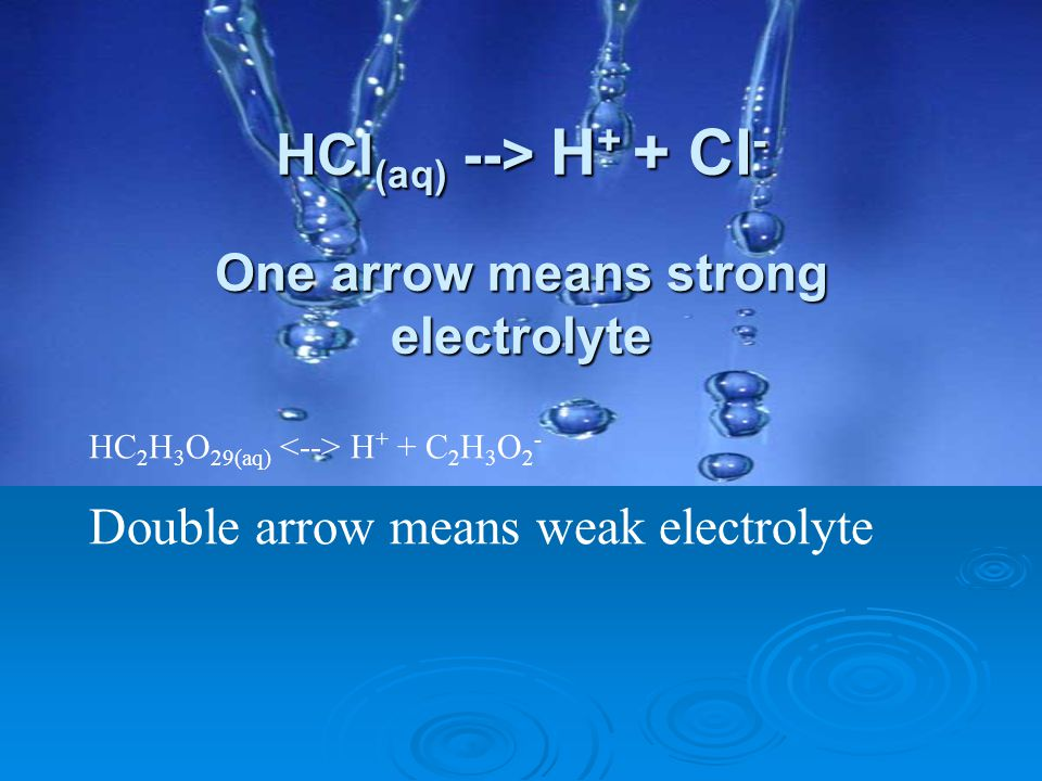 HCl(aq) --> H+ + Cl- One arrow means strong electrolyte