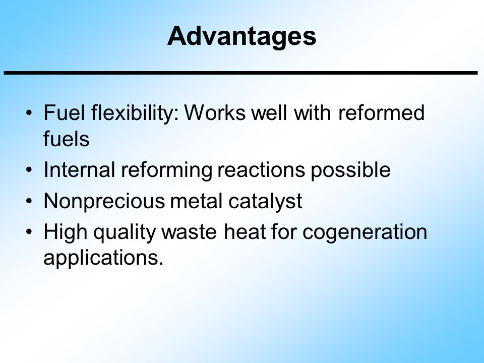 Advantages Fuel flexibility: Works well with reformed fuels