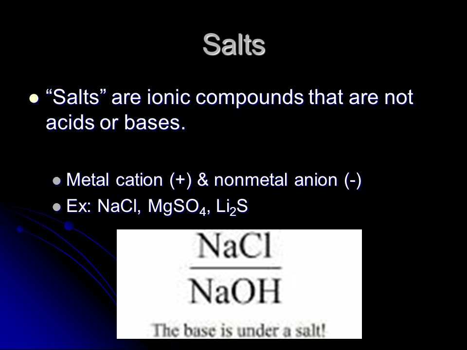 Salts Salts are ionic compounds that are not acids or bases.