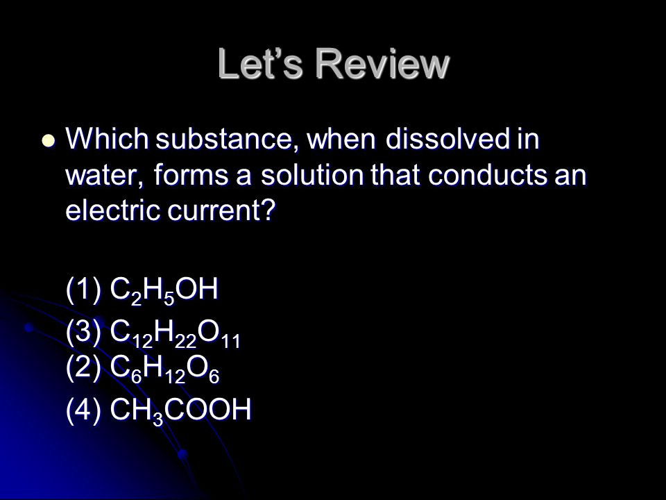Let's Review Which substance, when dissolved in water, forms a solution that conducts an electric current
