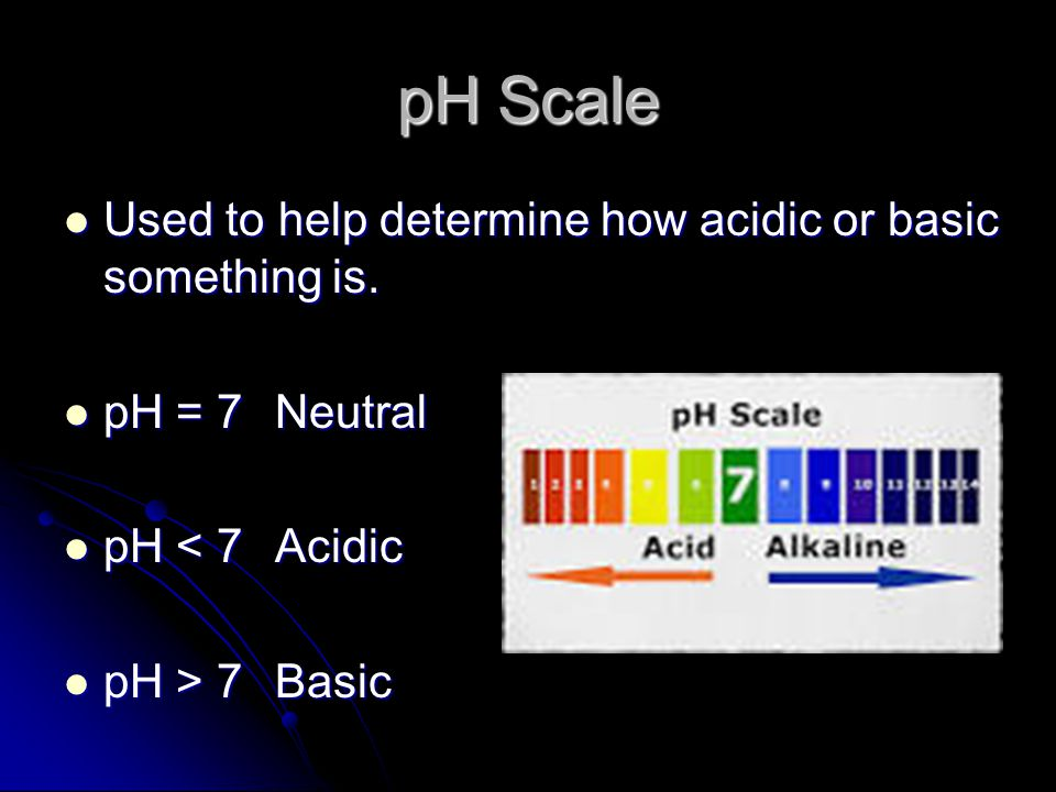 pH Scale Used to help determine how acidic or basic something is.