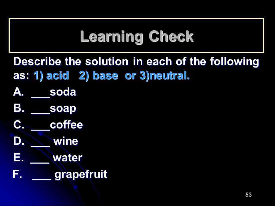 Learning Check Describe the solution in each of the following as: 1) acid 2) base or 3)neutral. A. ___soda.