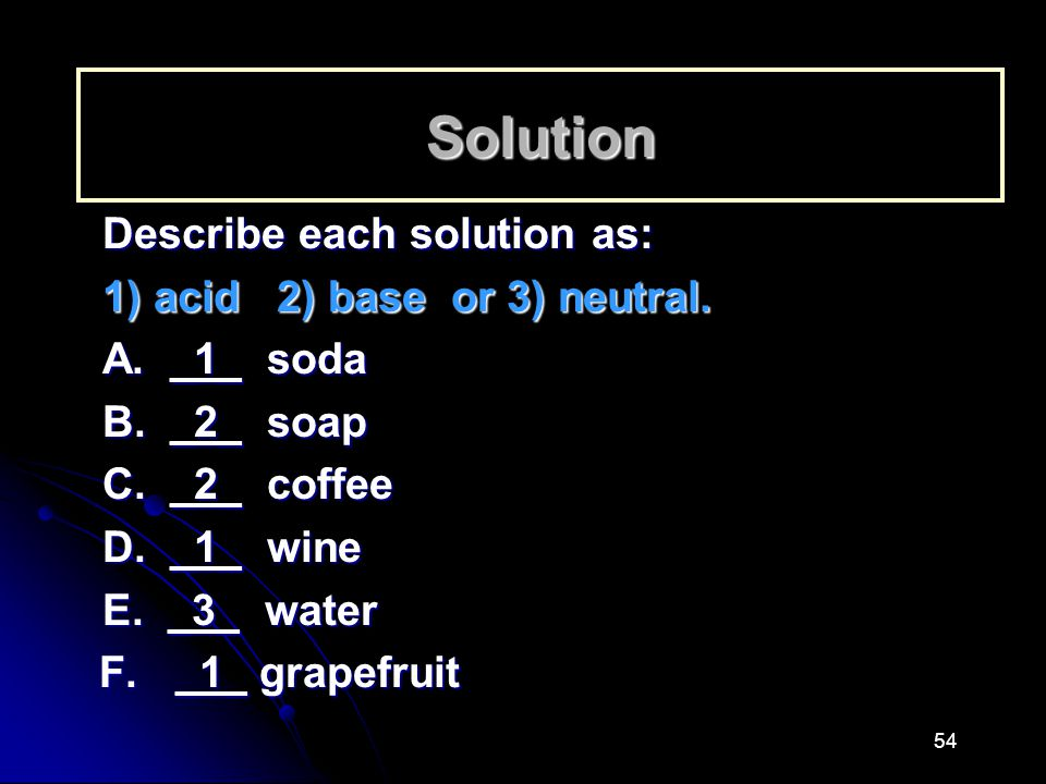 Solution Describe each solution as: 1) acid 2) base or 3) neutral.