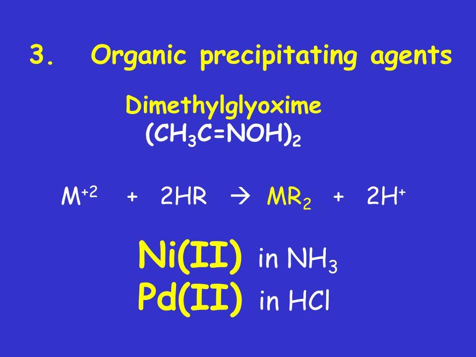 Ni(II) in NH3 Pd(II) in HCl 3. Organic precipitating agents