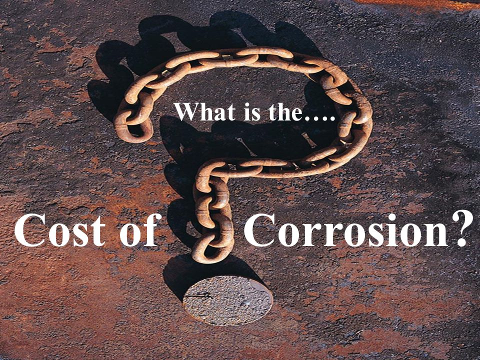 What is the…. Cost of Corrosion 3
