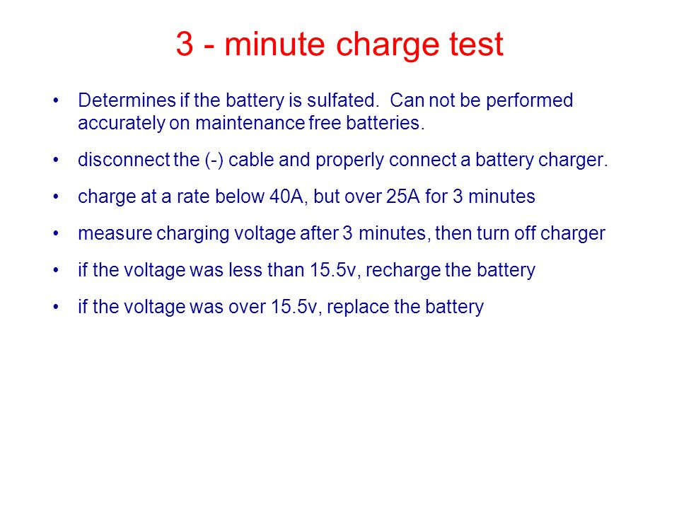 3 - minute charge test Determines if the battery is sulfated. Can not be performed accurately on maintenance free batteries.