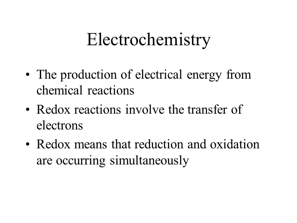 Electrochemistry The production of electrical energy from chemical reactions. Redox reactions involve the transfer of electrons.