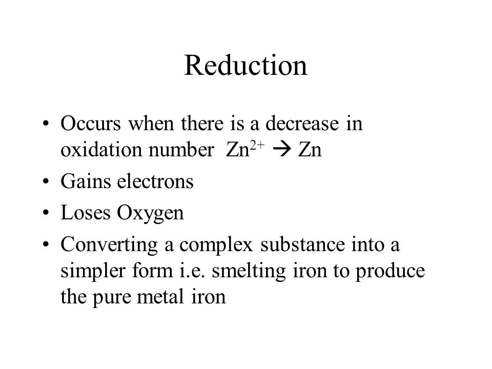 Reduction Occurs when there is a decrease in oxidation number Zn2+  Zn. Gains electrons. Loses Oxygen.