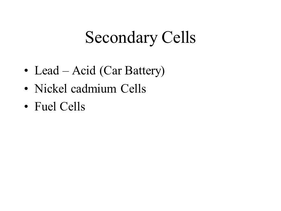 Secondary Cells Lead – Acid (Car Battery) Nickel cadmium Cells