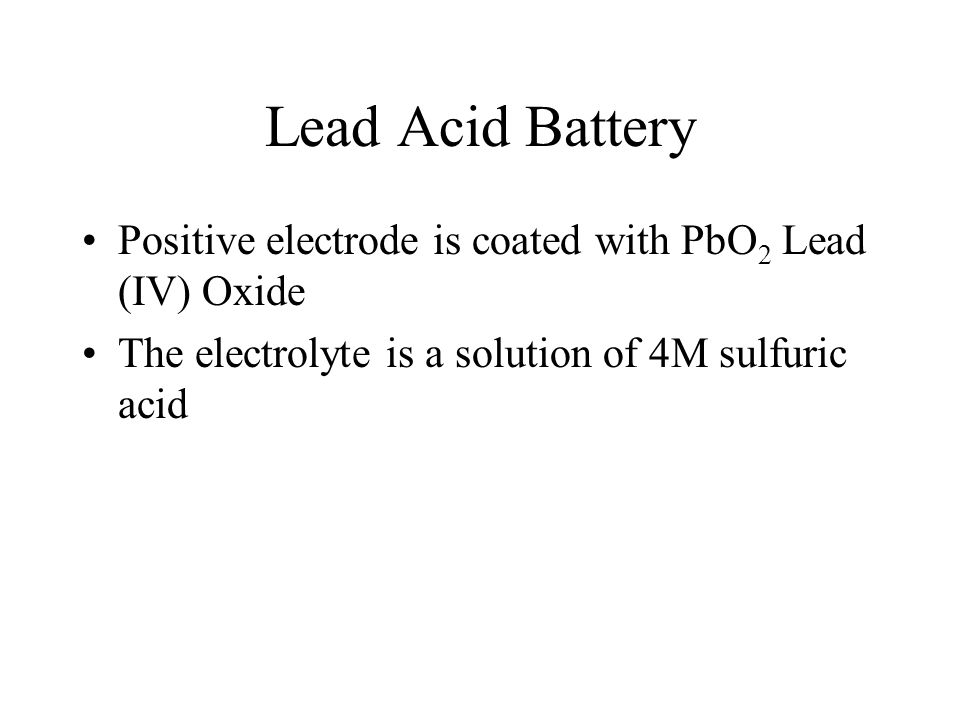 Lead Acid Battery Positive electrode is coated with PbO2 Lead (IV) Oxide.