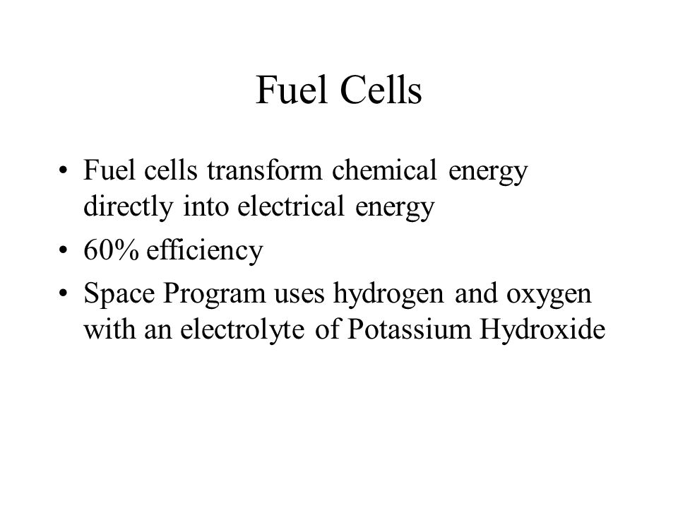 Fuel Cells Fuel cells transform chemical energy directly into electrical energy. 60% efficiency.