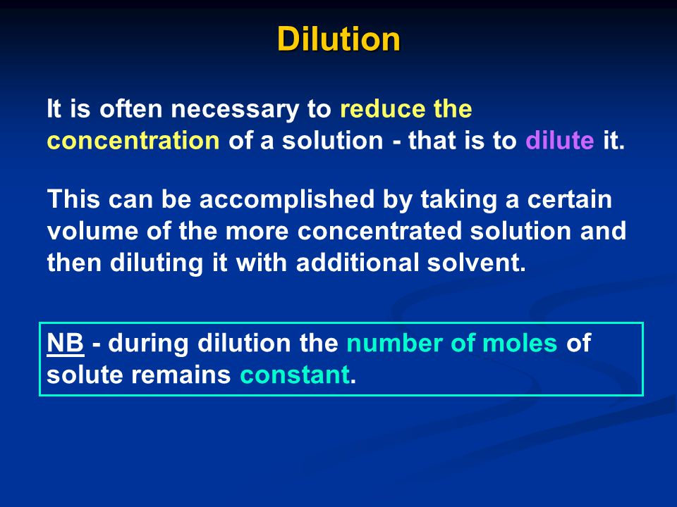 Dilution It is often necessary to reduce the concentration of a solution - that is to dilute it.