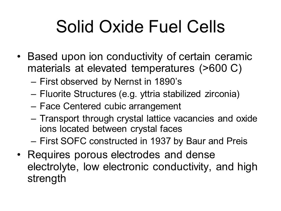 Solid Oxide Fuel Cells Based upon ion conductivity of certain ceramic materials at elevated temperatures (>600 C)