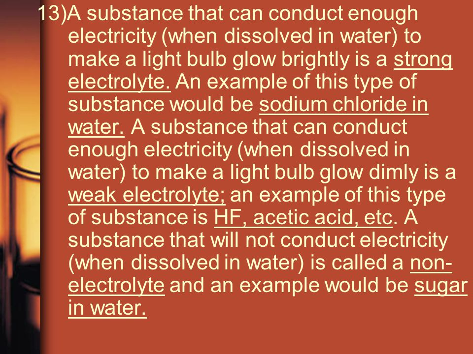 13)A substance that can conduct enough electricity (when dissolved in water) to make a light bulb glow brightly is a strong electrolyte.