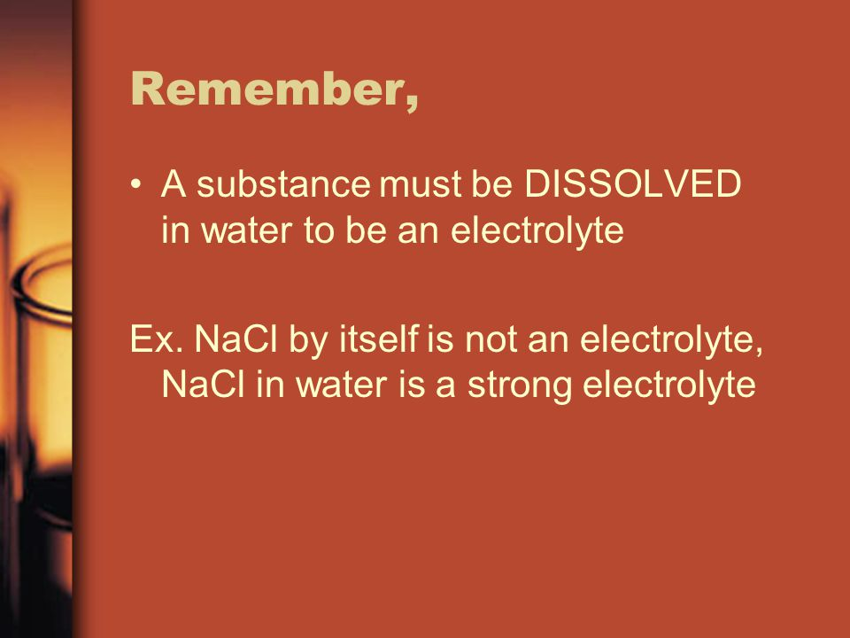 Remember, A substance must be DISSOLVED in water to be an electrolyte