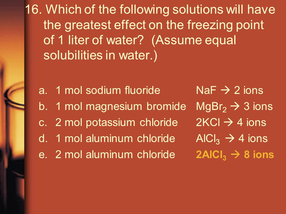 16. Which of the following solutions will have the greatest effect on the freezing point of 1 liter of water (Assume equal solubilities in water.)