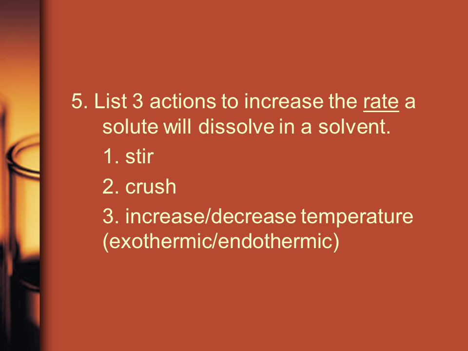 5. List 3 actions to increase the rate a solute will dissolve in a solvent.