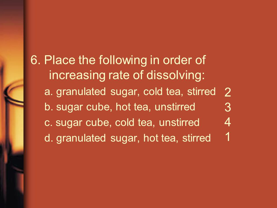 6. Place the following in order of increasing rate of dissolving: