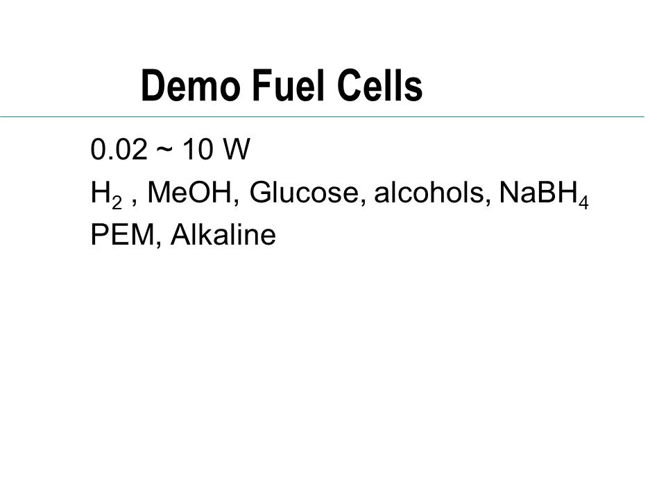 Demo Fuel Cells 0.02 ~ 10 W H2 , MeOH, Glucose, alcohols, NaBH4