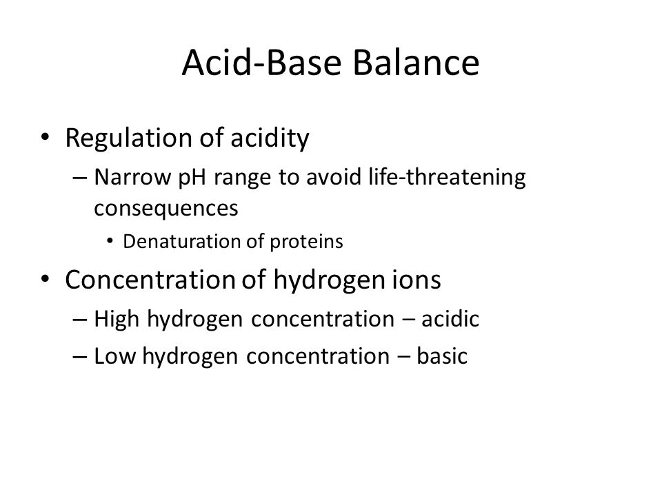 Acid-Base Balance Regulation of acidity Concentration of hydrogen ions
