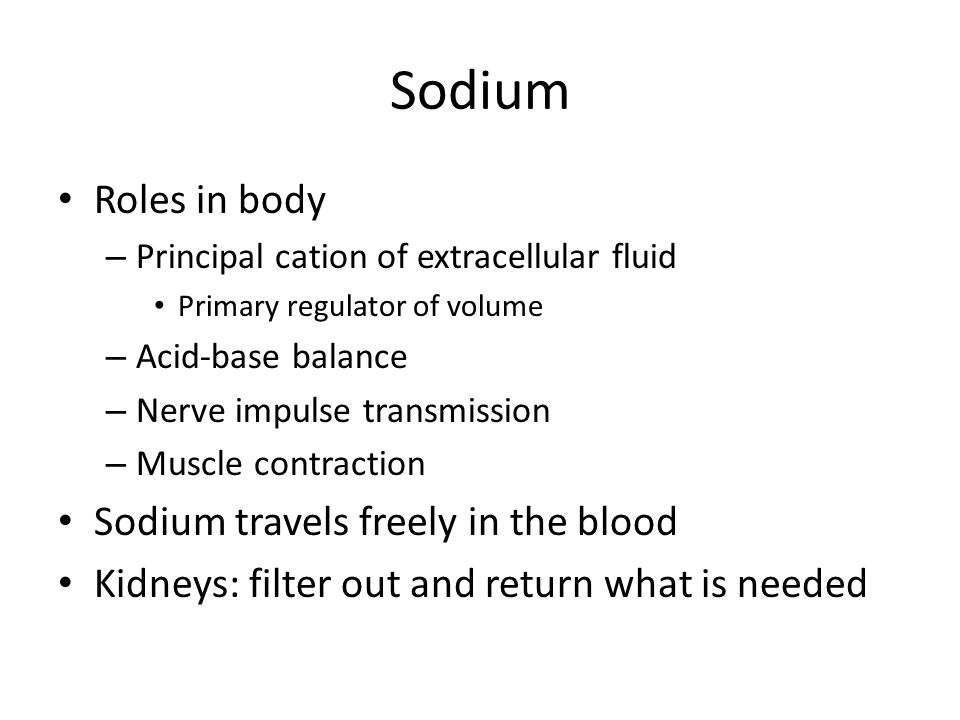 Sodium Roles in body Sodium travels freely in the blood