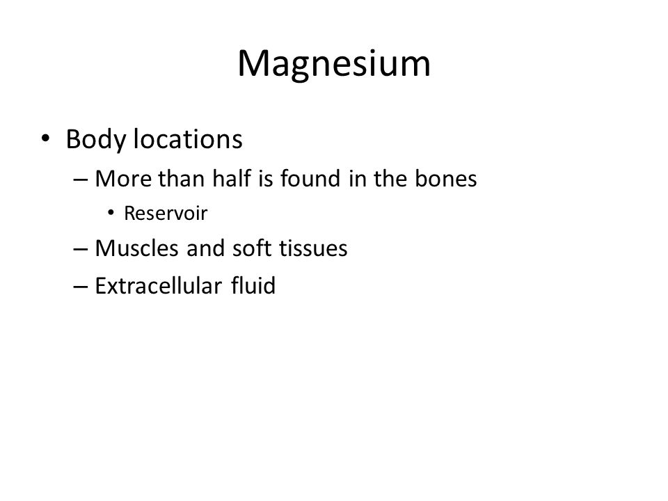 Magnesium Body locations More than half is found in the bones
