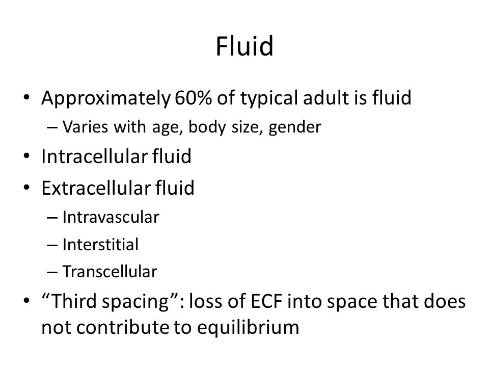 Fluid Approximately 60% of typical adult is fluid Intracellular fluid