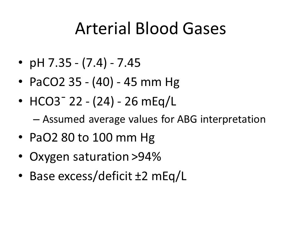 Arterial Blood Gases pH 7.35 - (7.4) - 7.45 PaCO2 35 - (40) - 45 mm Hg