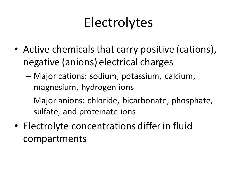 Electrolytes Active chemicals that carry positive (cations), negative (anions) electrical charges.